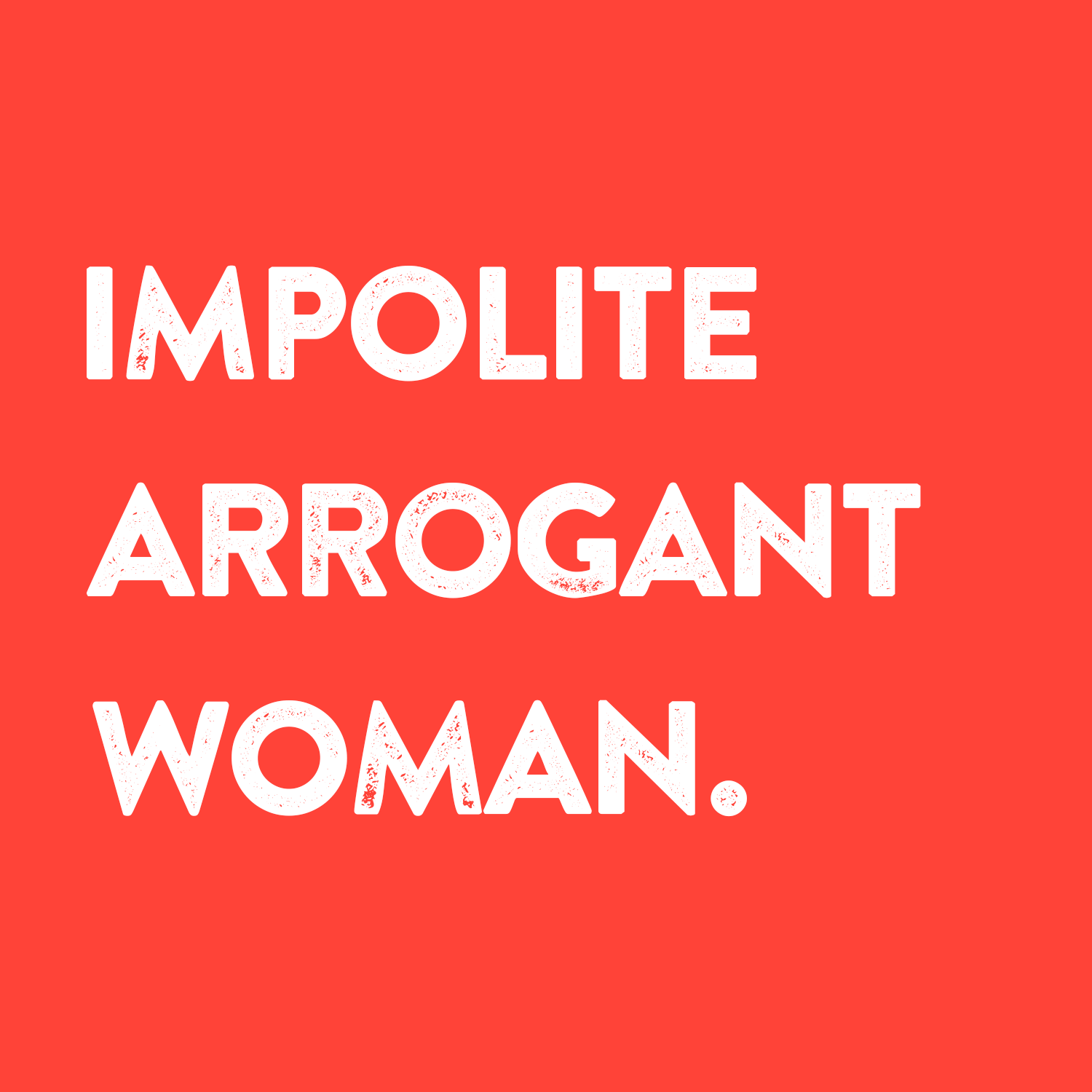 "Graphic that reads ""Impolite Arrogant Woman"" with white text on a red background"